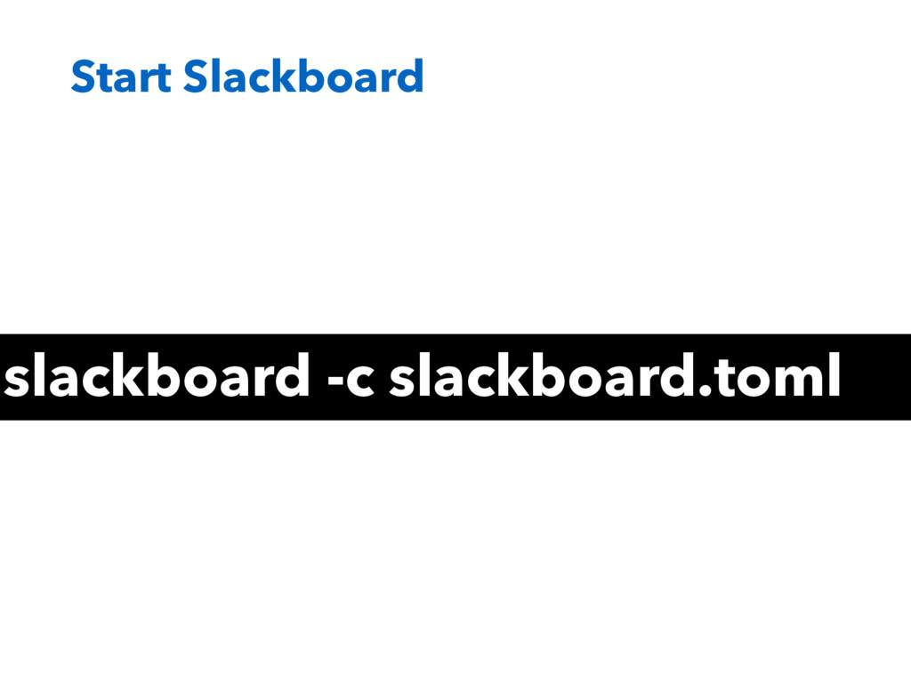 Start Slackboard slackboard -c slackboard.toml