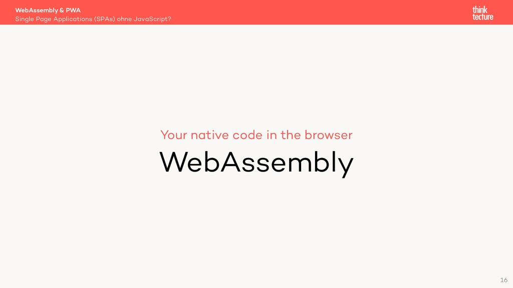 16 Your native code in the browser WebAssembly ...