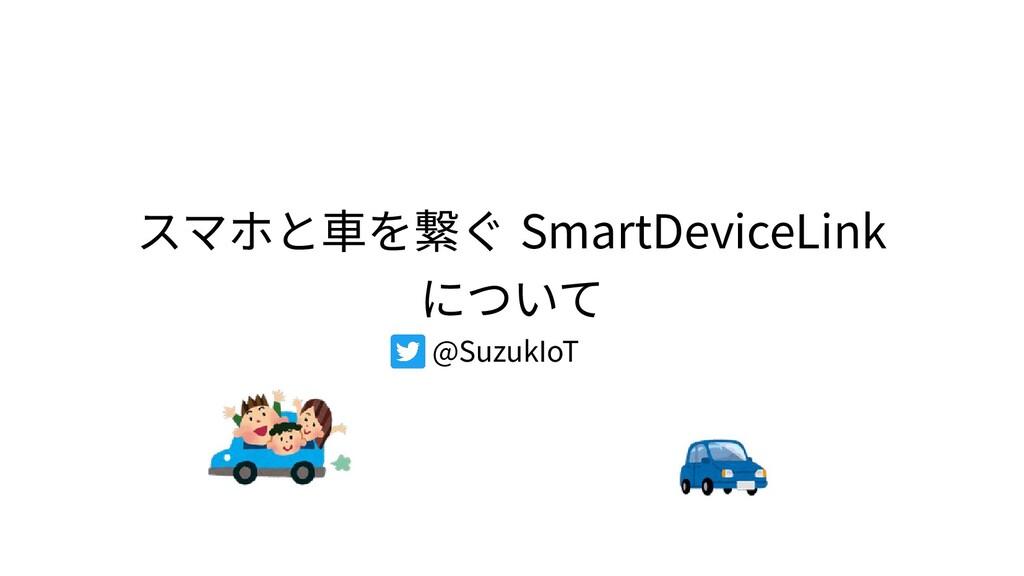 スマホと車を繋ぐ SmartDeviceLink について @SuzukIoT