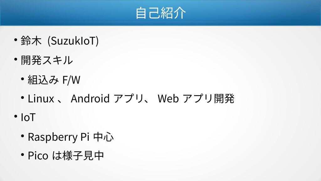 自己紹介 ● 鈴木 (SuzukIoT) ● 開発スキル ● 組込み F/W ● Linux ...