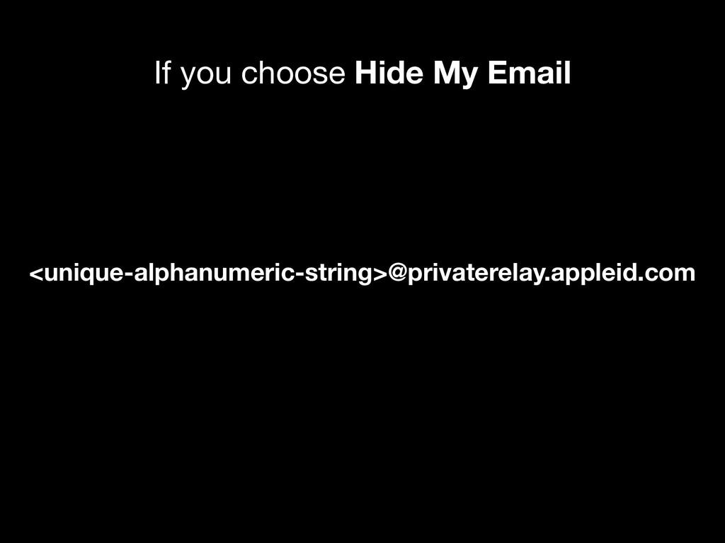 If you choose Hide My Email <unique-alphanumeri...