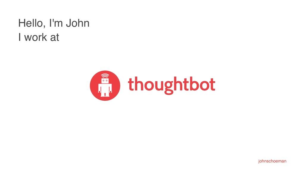 Hello, I'm John I work at johnschoeman