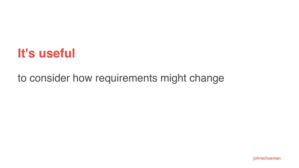 It's useful to consider how requirements might ...