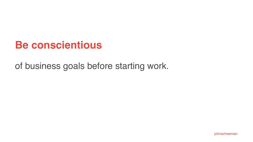Be conscientious of business goals before start...