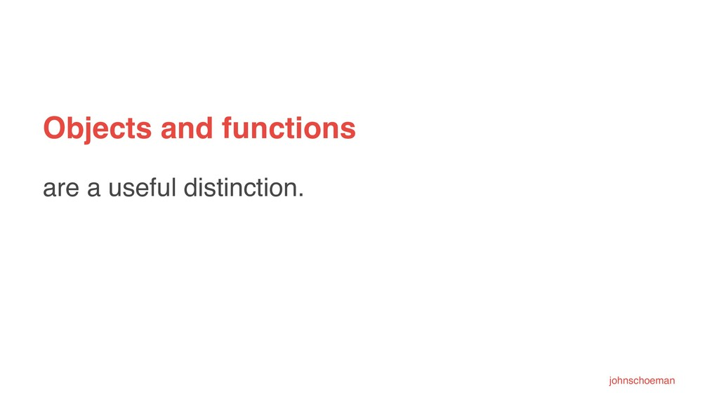 Objects and functions are a useful distinction....