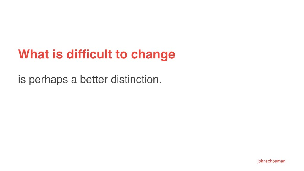 What is difficult to change is perhaps a better ...