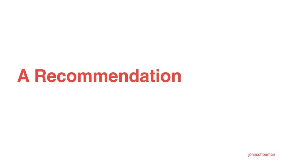 A Recommendation johnschoeman