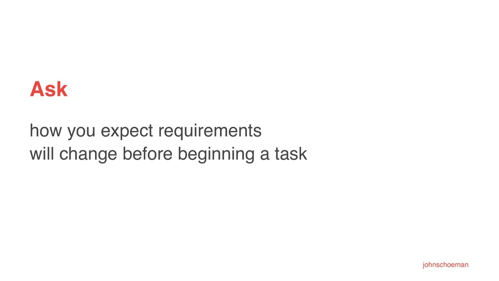 Ask how you expect requirements will change bef...