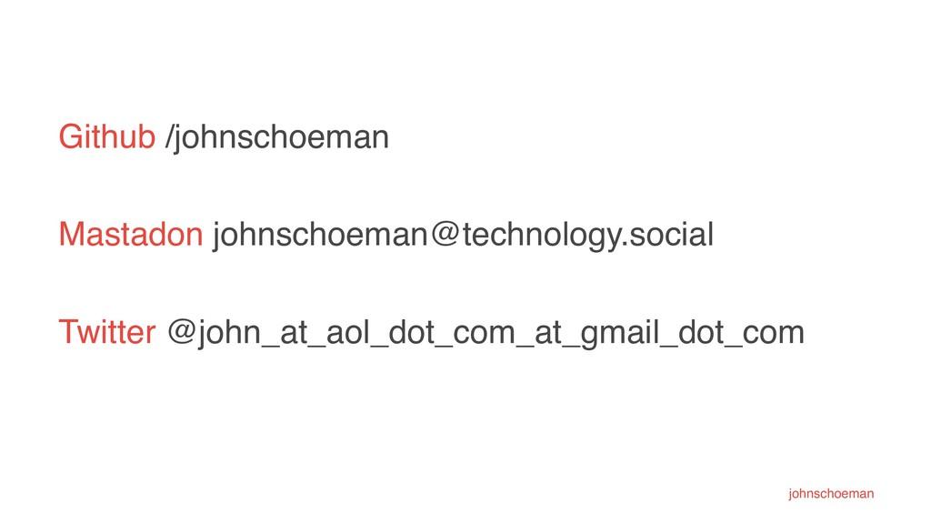 Github /johnschoeman Mastadon johnschoeman@tech...