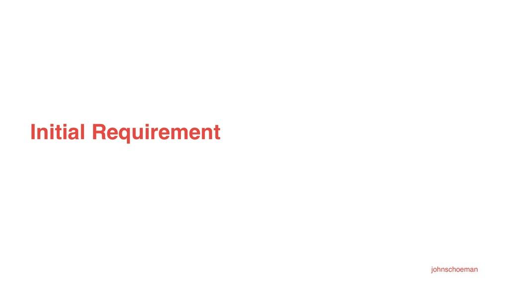 Initial Requirement johnschoeman