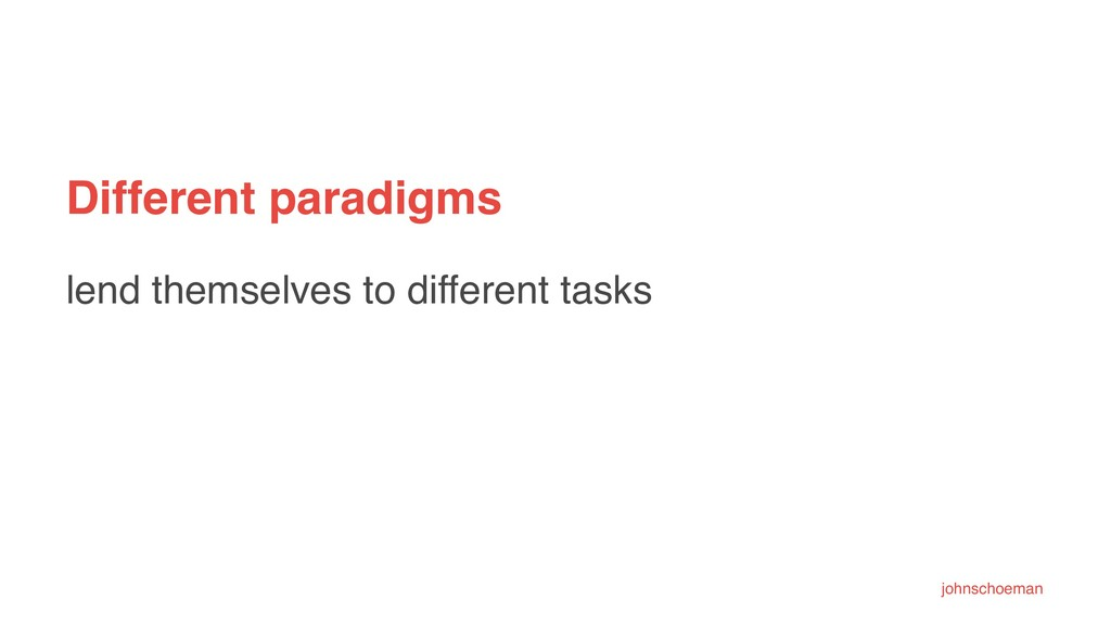 Different paradigms lend themselves to differen...