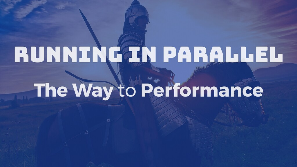 Running in Parallel The Way to Performance