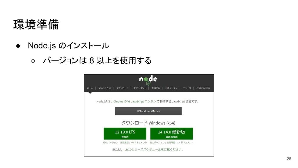 環境準備 ● Node.js のインストール ○ バージョンは 8 以上を使用する 26