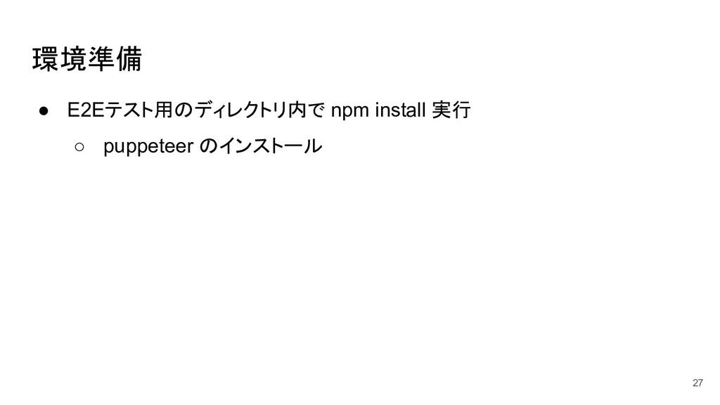 環境準備 ● E2Eテスト用のディレクトリ内で npm install 実行 ○ puppet...