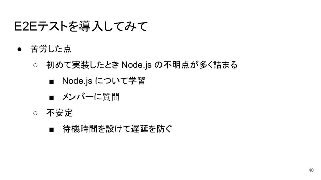 E2Eテストを導入してみて ● 苦労した点 ○ 初めて実装したとき Node.js の不明点が...