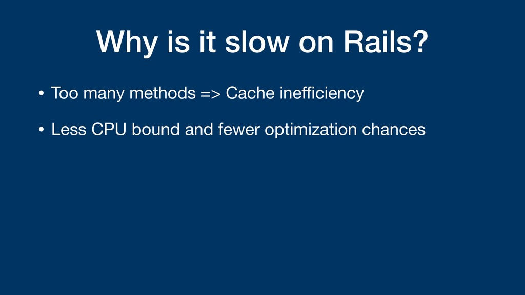 Why is it slow on Rails? • Too many methods => ...