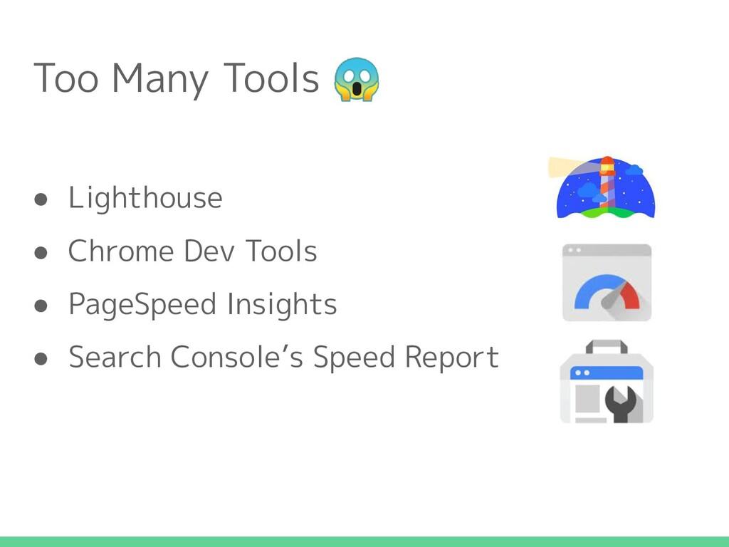 Too Many Tools  ● Lighthouse ● Chrome Dev Tools...