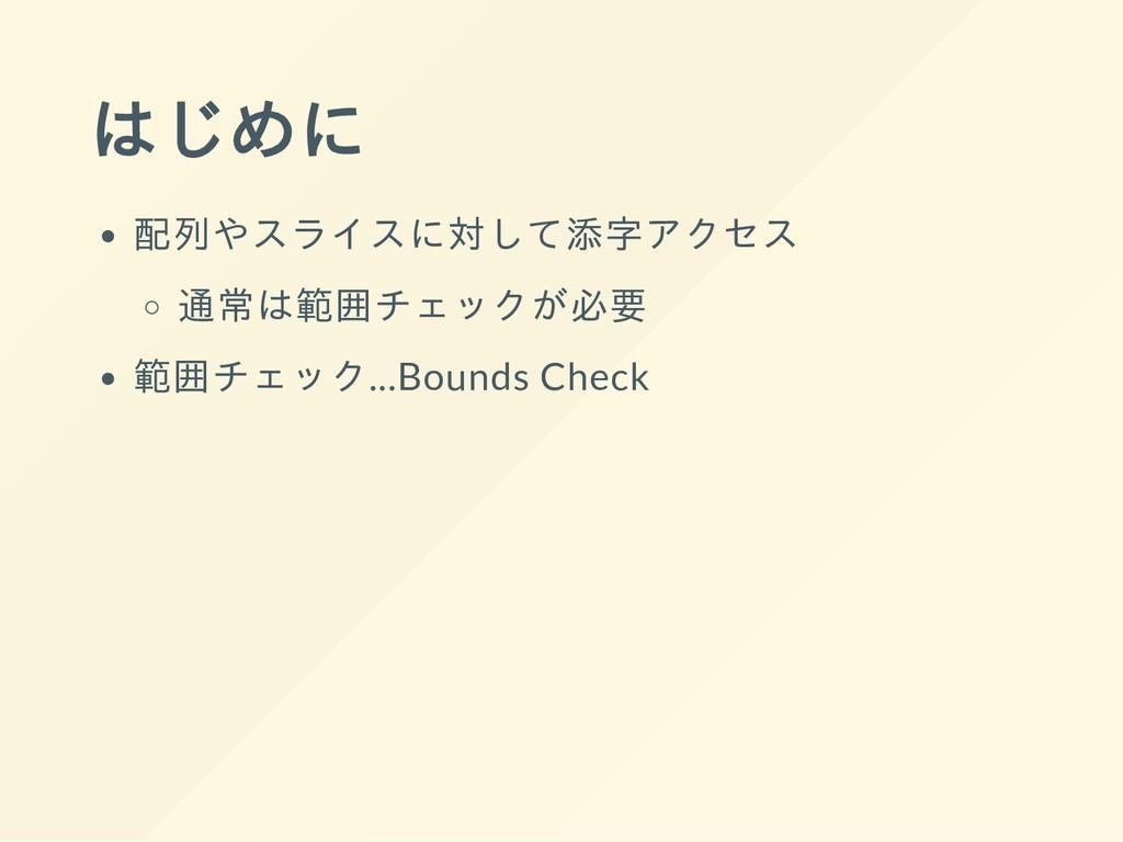 はじめに 配列やスライスに対して添字アクセス 通常は範囲チェックが必要 範囲チェック...Bo...