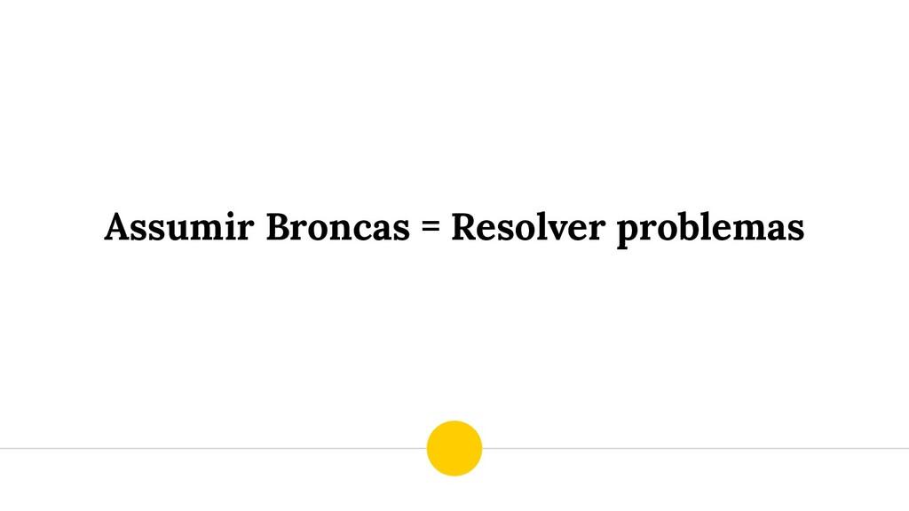 Assumir Broncas = Resolver problemas