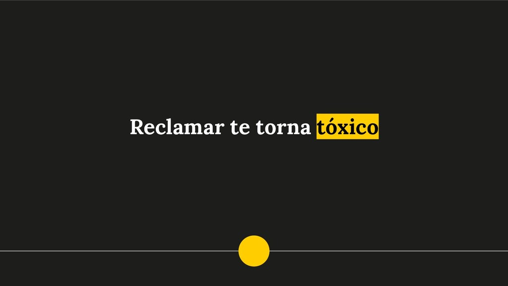 Reclamar te torna tóxico