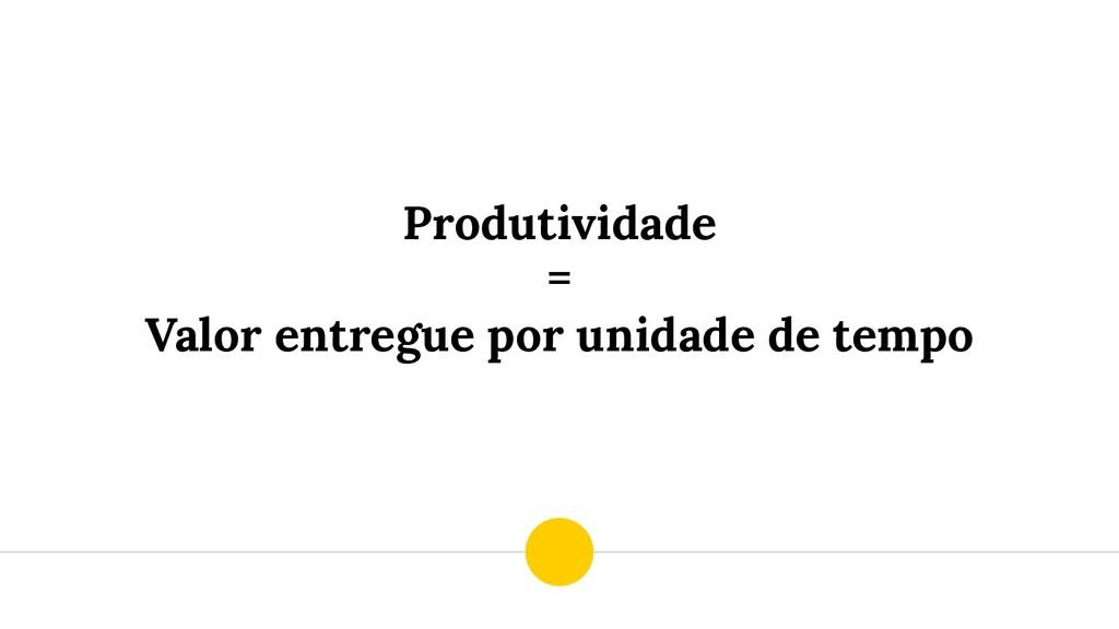 Produtividade = Valor entregue por unidade de t...