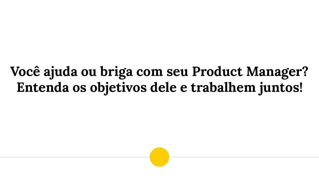 Você ajuda ou briga com seu Product Manager? En...