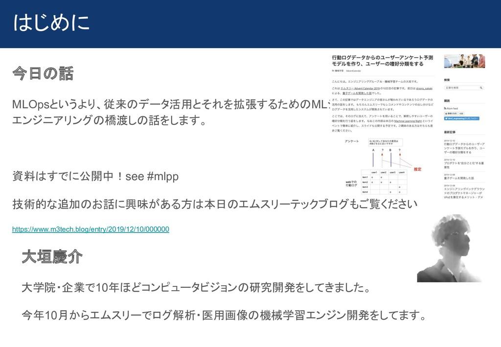 はじめに 今日の話 MLOpsというより、従来のデータ活用とそれを拡張するためのMLシステム、...