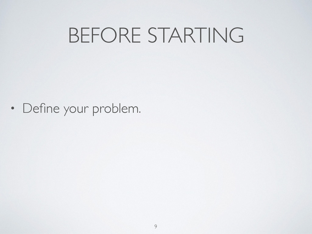 BEFORE STARTING • Define your problem. 9