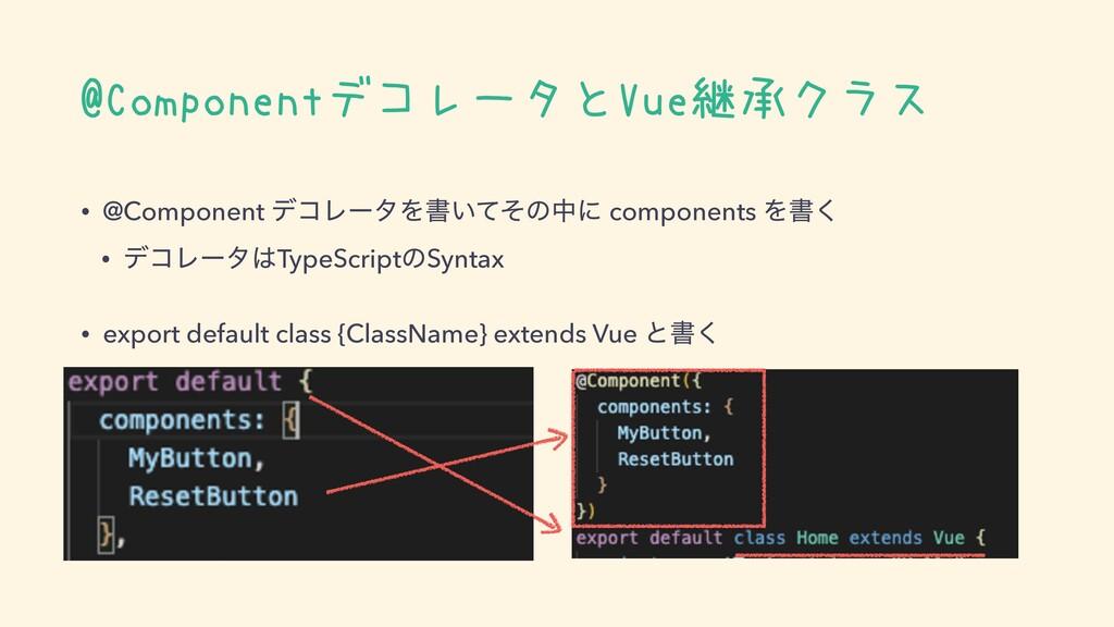 @ComponentデコレータとVue継承クラス • @Component σίϨʔλΛॻ͍ͯ...
