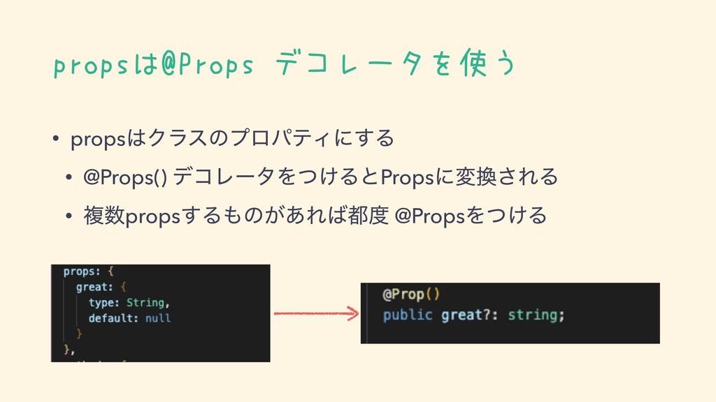 propsは@Props デコレータを使う • propsΫϥεͷϓϩύςΟʹ͢Δ • @P...
