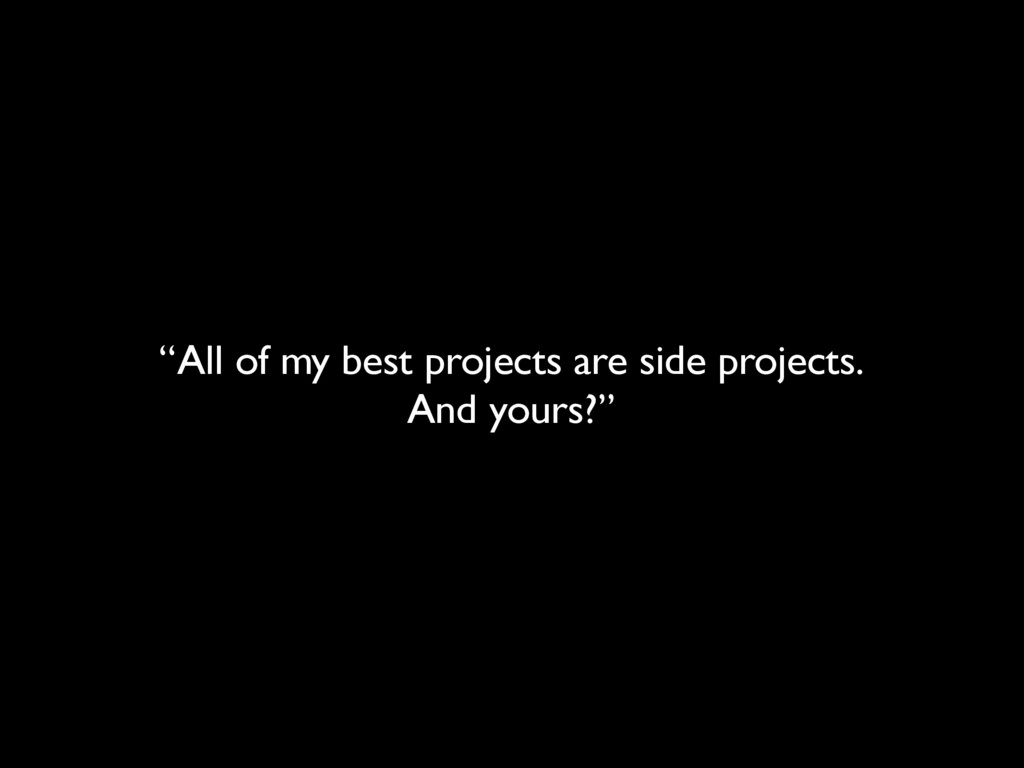 """All of my best projects are side projects. And..."