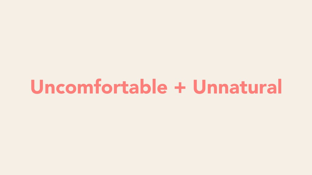 Uncomfortable + Unnatural