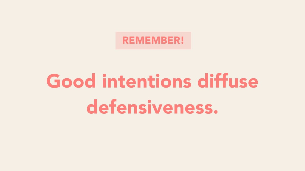 Good intentions diffuse defensiveness. Good int...