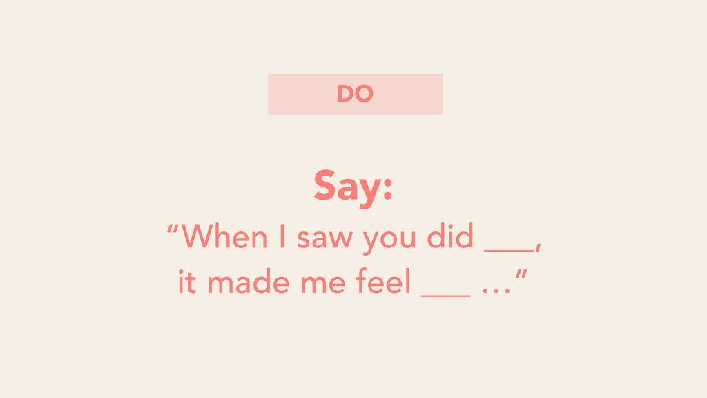 "Say: ""When I saw you did ___, it made me feel _..."