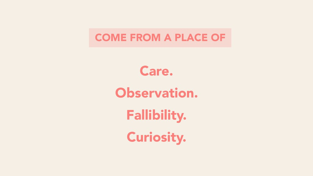 COME FROM A PLACE OF Care. Observation. Fallibi...