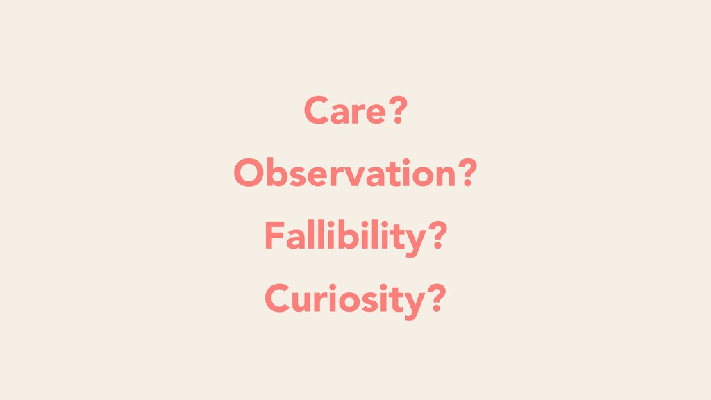 Care? Observation? Fallibility? Curiosity?