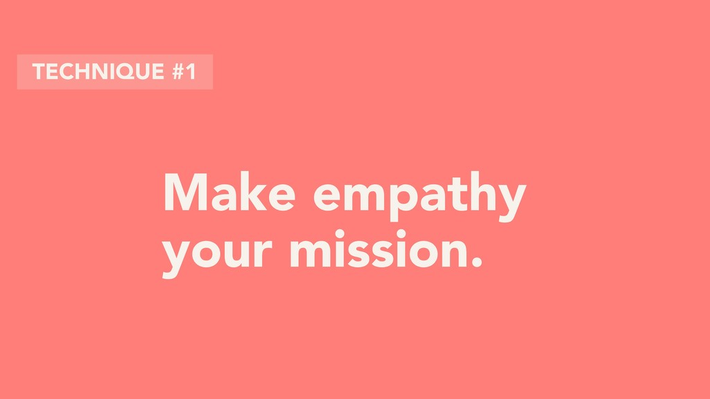 Make empathy your mission. TECHNIQUE #1