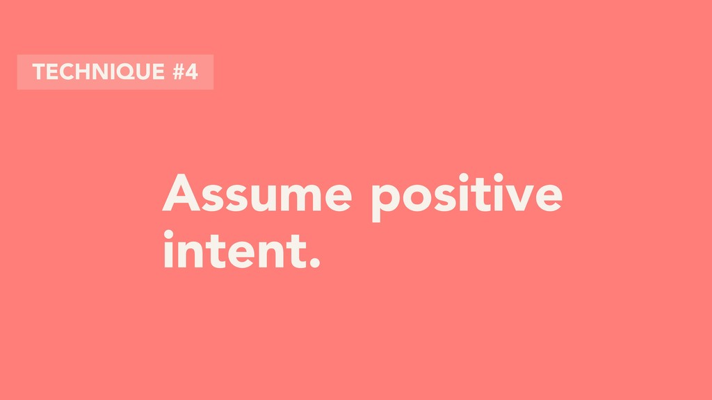 Assume positive intent. TECHNIQUE #4