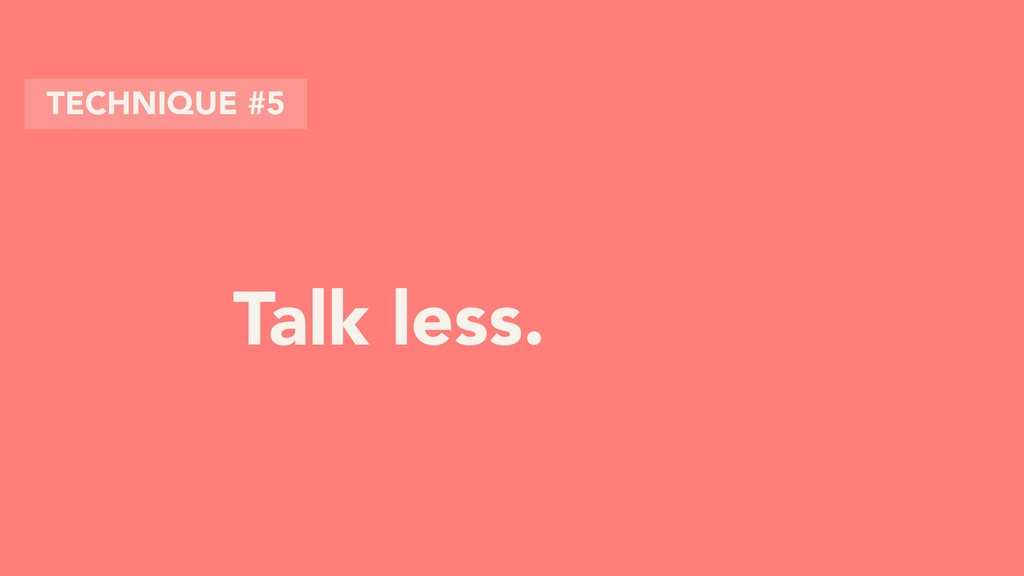 Talk less. TECHNIQUE #5