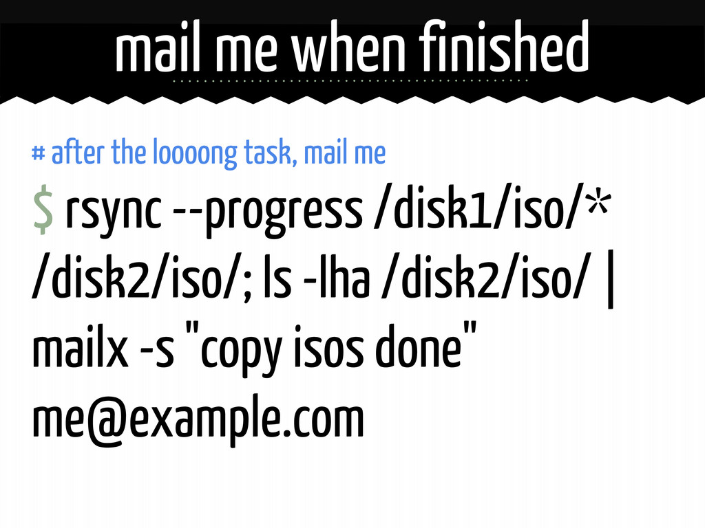 # after the loooong task, mail me $ rsync --pro...