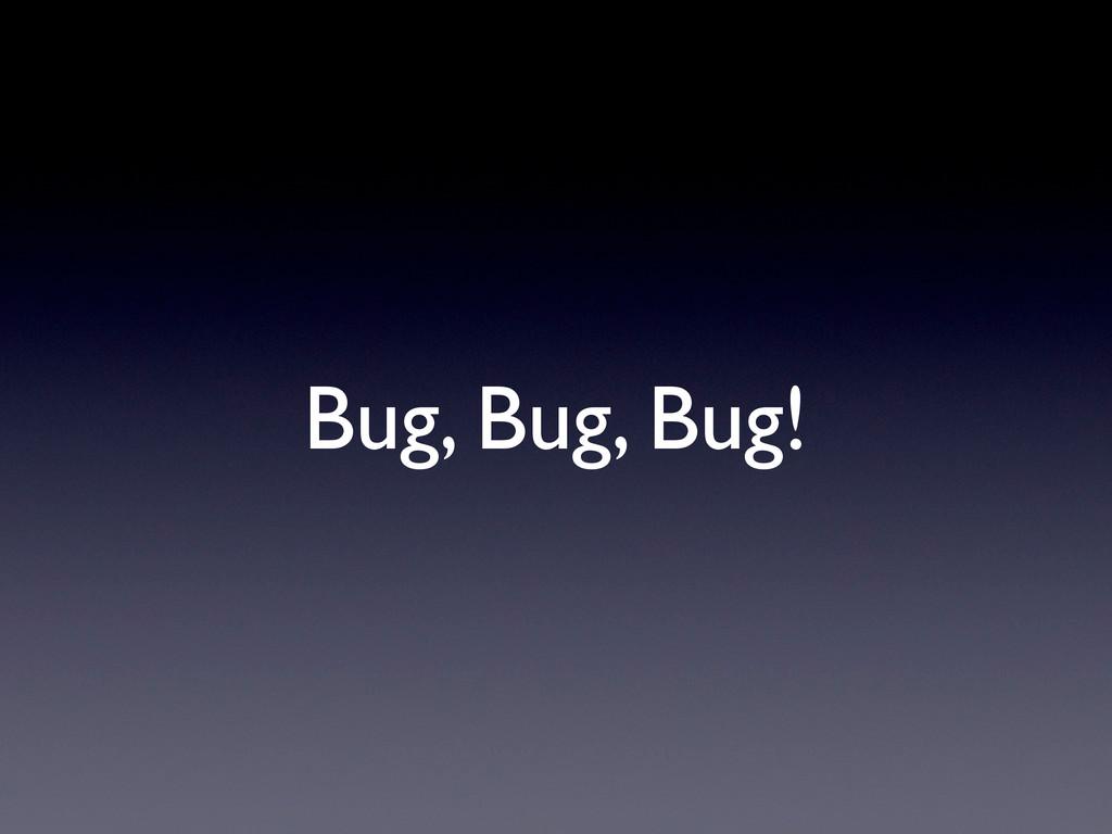 Bug, Bug, Bug!