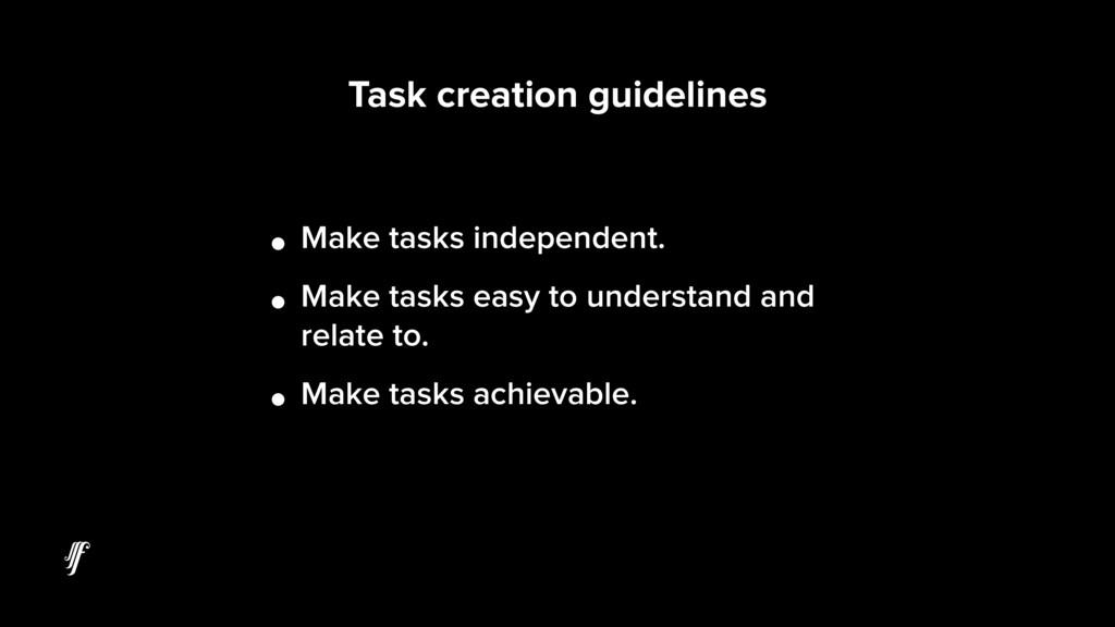 • Make tasks independent. • Make tasks easy to ...