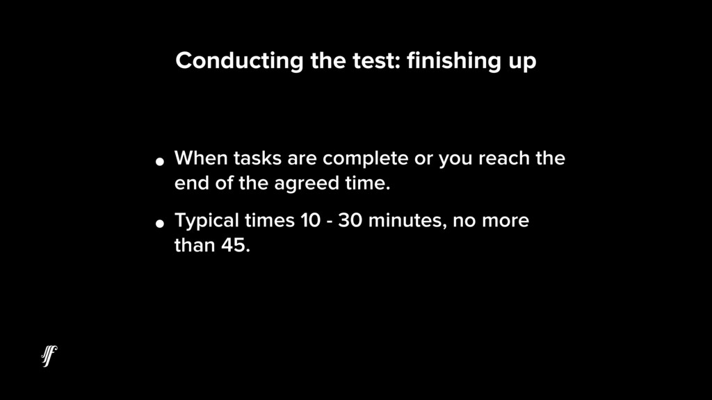 Conducting the test: finishing up • When tasks a...