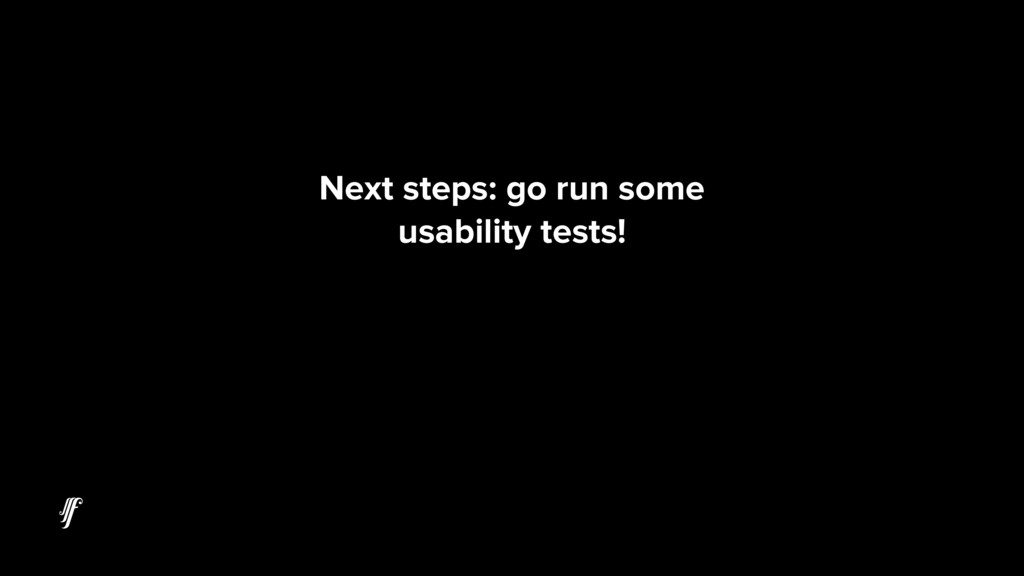 Next steps: go run some usability tests!