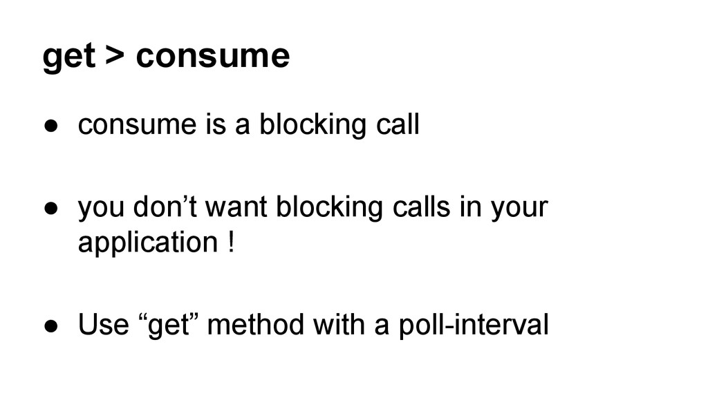 get > consume ● consume is a blocking call ● yo...