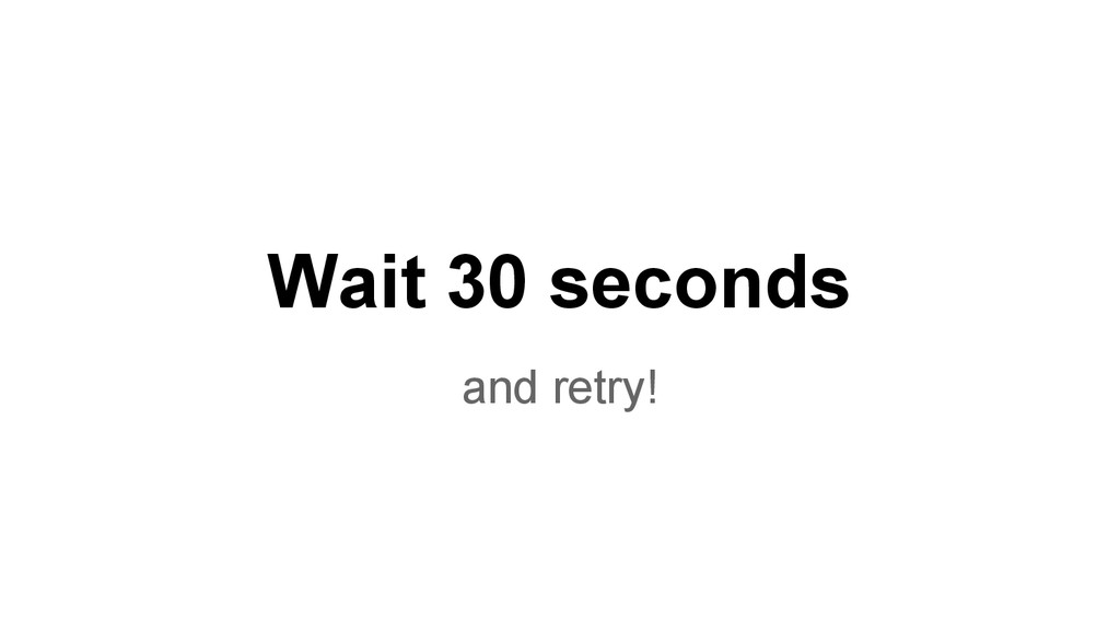 Wait 30 seconds and retry!