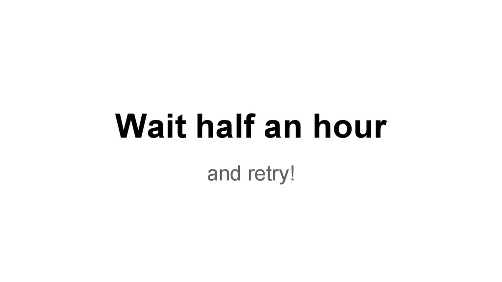 Wait half an hour and retry!