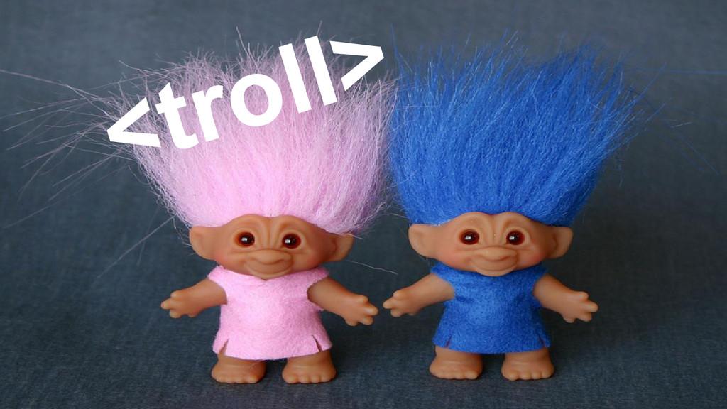 <troll>
