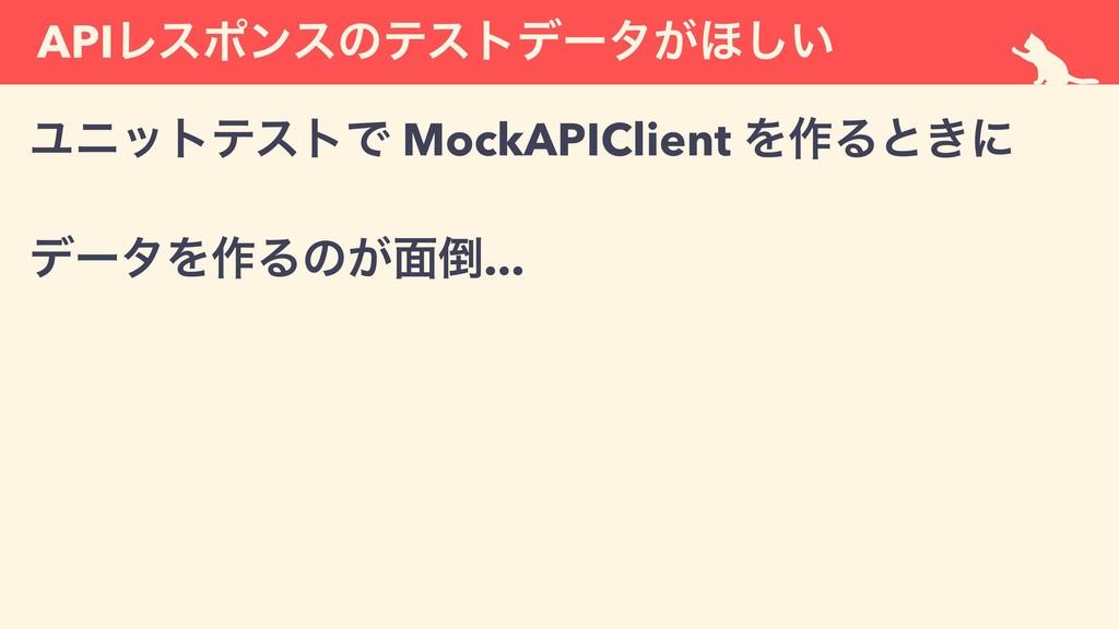 APIϨεϙϯεͷςετσʔλ͕΄͍͠ ϢχοτςετͰ MockAPIClient Λ࡞Δͱ...