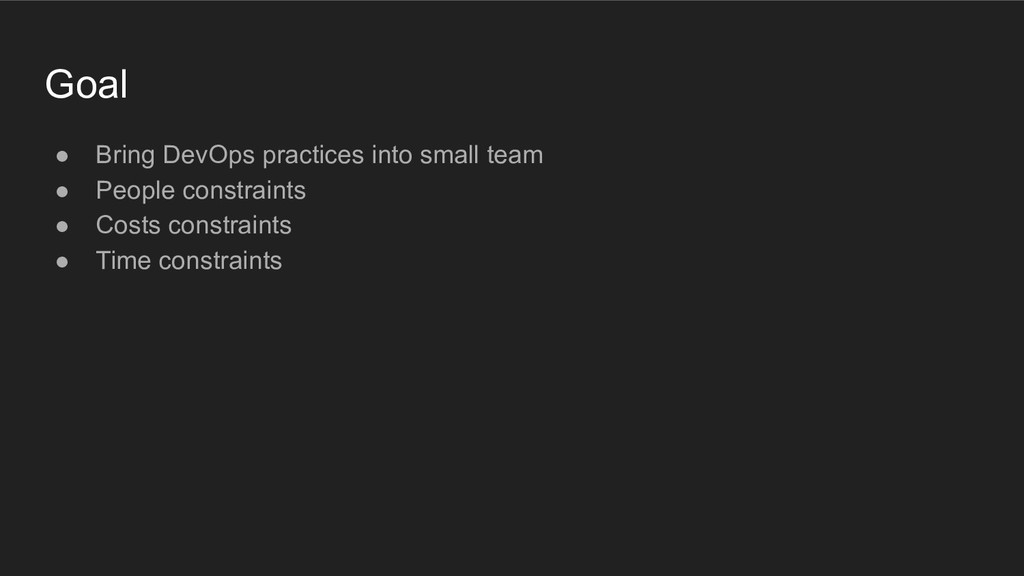 Goal ● Bring DevOps practices into small team ●...
